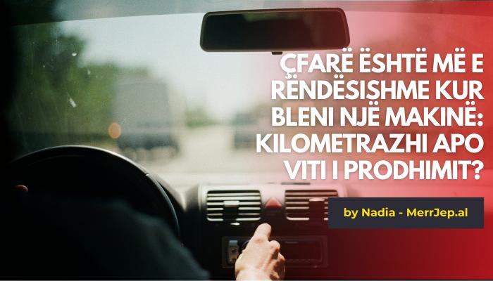 Çfarë është më e rëndësishme kur bleni një makinë: kilometrazhi apo viti i prodhimit?
